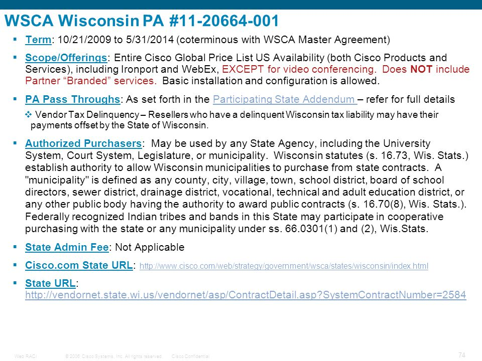 © 2006 Cisco Systems, Inc. All rights reserved.Cisco ConfidentialWeb RACI 74 WSCA Wisconsin PA #11-20664-001  Term: 10/21/2009 to 5/31/2014 (cotermin