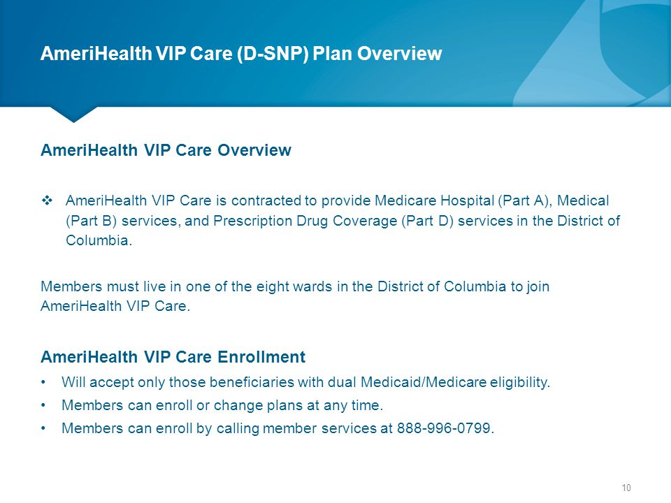 AmeriHealth VIP Care (D-SNP) Plan Overview AmeriHealth VIP Care Overview  AmeriHealth VIP Care is contracted to provide Medicare Hospital (Part A), M
