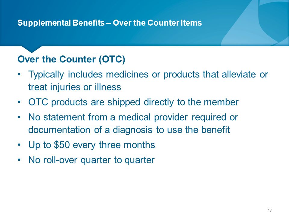 Supplemental Benefits – Over the Counter Items Over the Counter (OTC) Typically includes medicines or products that alleviate or treat injuries or ill