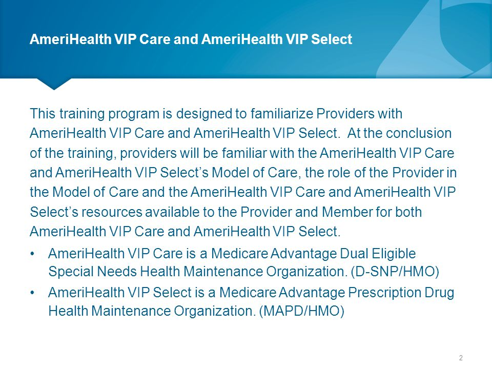 Provider Claims and Customer Service Provider Services for AmeriHealth VIP Care 888-996-0799 Provider Services for AmeriHealth VIP Select 888-996-0899 Same Number for both Member and Provider Provider's choose Option 2  Verify member eligibility, PCP assignment, obtain member ID # (Option 1)  Provider claims issue resolution or adjustments (Option 2)  Obtain and verify prior authorizations (Option 3)  Prescription drugs, prescription prior authorizations, and exceptions (Option 4)  Assistance in coordinating care (Option 5) 83