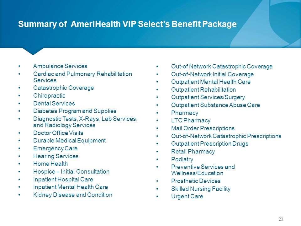 Summary of AmeriHealth VIP Select's Benefit Package Ambulance Services Cardiac and Pulmonary Rehabilitation Services Catastrophic Coverage Chiropracti