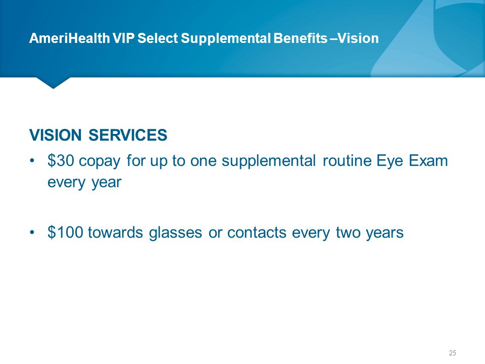 AmeriHealth VIP Select Supplemental Benefits –Vision VISION SERVICES $30 copay for up to one supplemental routine Eye Exam every year $100 towards gla