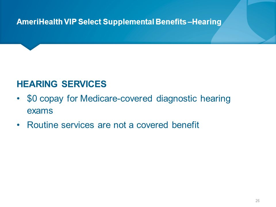 AmeriHealth VIP Select Supplemental Benefits –Hearing HEARING SERVICES $0 copay for Medicare-covered diagnostic hearing exams Routine services are not