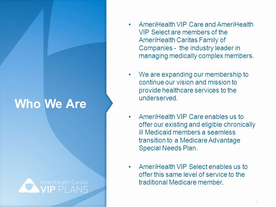 AmeriHealth VIP Care and AmeriHealth VIP Select Credentialing AmeriHealth VIP Care and AmeriHealth VIP Select credentialing/re- credentialing criteria and standards are consistent with the Centers for Medicare and Medicaid Services' specific requirements and National Committee for Quality Assurance (NCQA) standards.