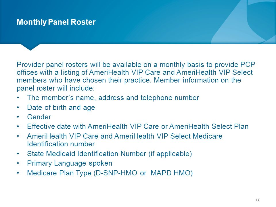 Monthly Panel Roster Provider panel rosters will be available on a monthly basis to provide PCP offices with a listing of AmeriHealth VIP Care and Ame
