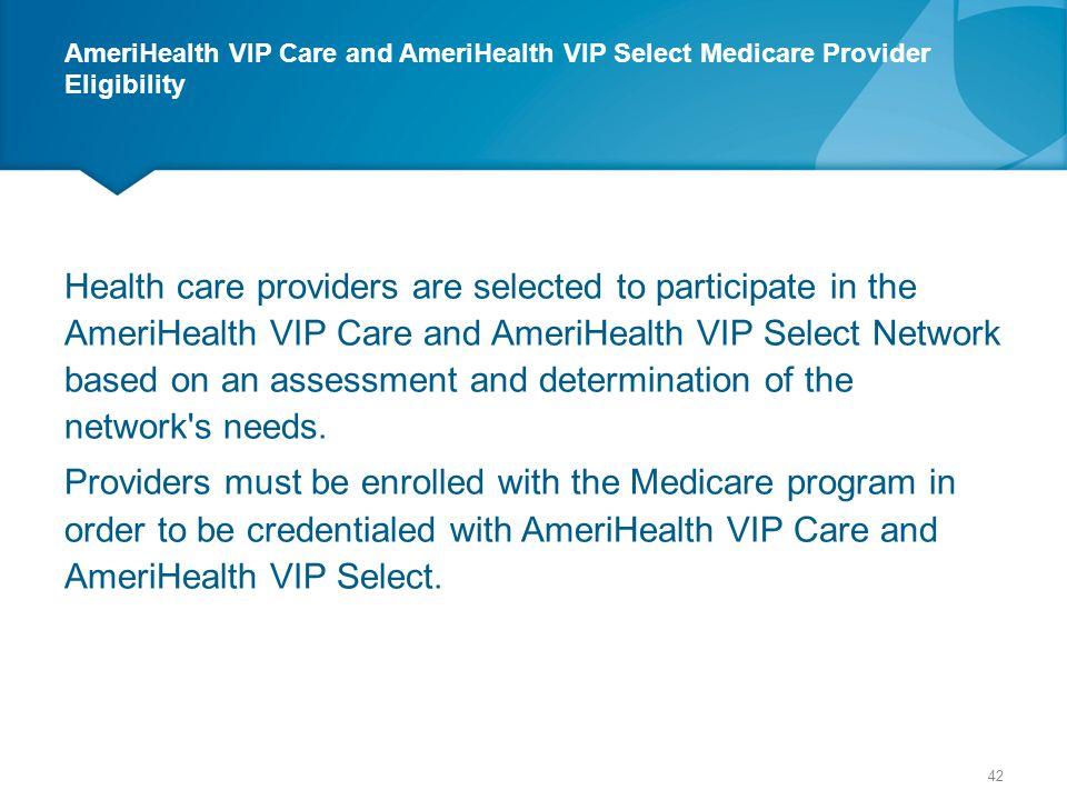 AmeriHealth VIP Care and AmeriHealth VIP Select Medicare Provider Eligibility Health care providers are selected to participate in the AmeriHealth VIP