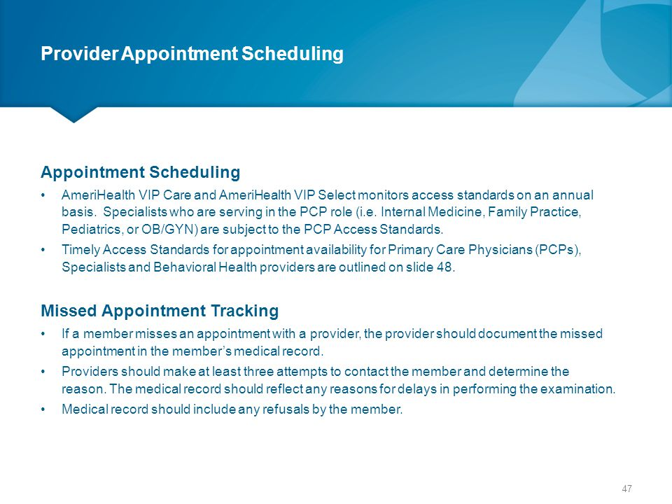 Provider Appointment Scheduling Appointment Scheduling AmeriHealth VIP Care and AmeriHealth VIP Select monitors access standards on an annual basis. S