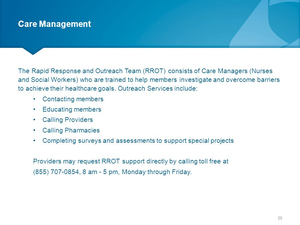 Care Management The Rapid Response and Outreach Team (RROT) consists of Care Managers (Nurses and Social Workers) who are trained to help members inve