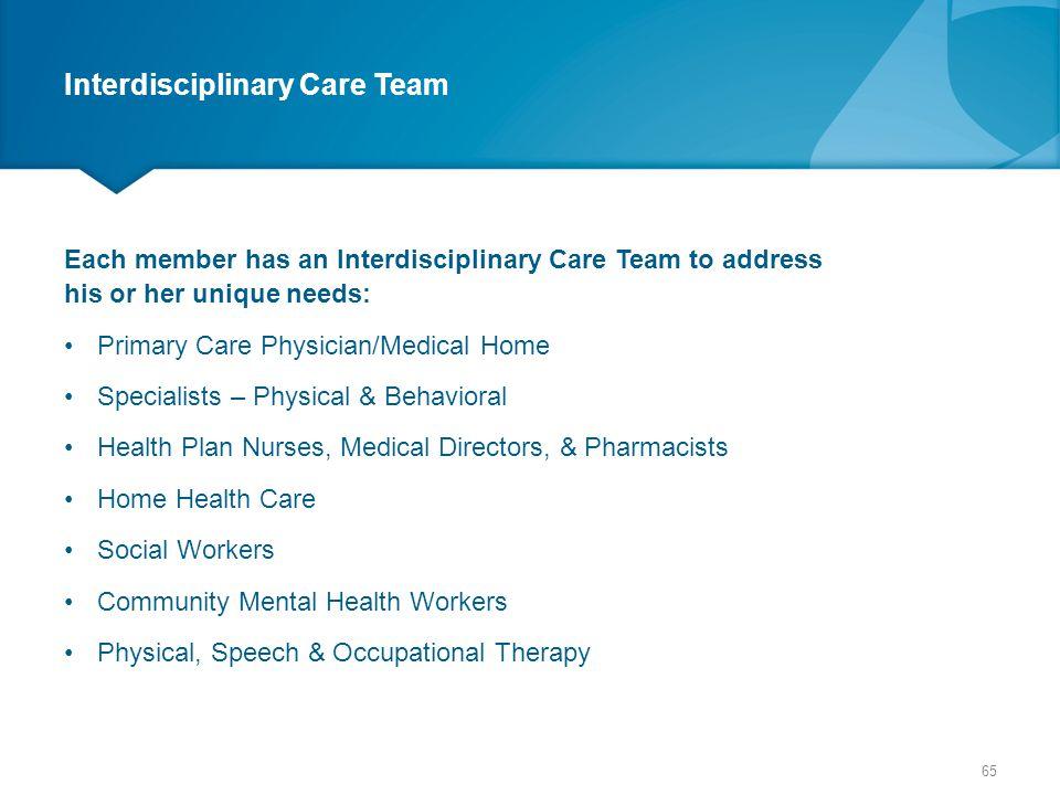 Interdisciplinary Care Team Each member has an Interdisciplinary Care Team to address his or her unique needs: Primary Care Physician/Medical Home Spe