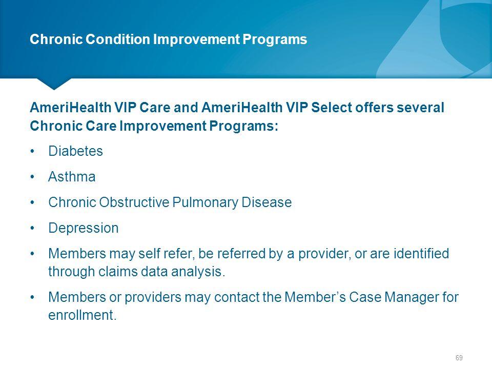 Chronic Condition Improvement Programs AmeriHealth VIP Care and AmeriHealth VIP Select offers several Chronic Care Improvement Programs: Diabetes Asth