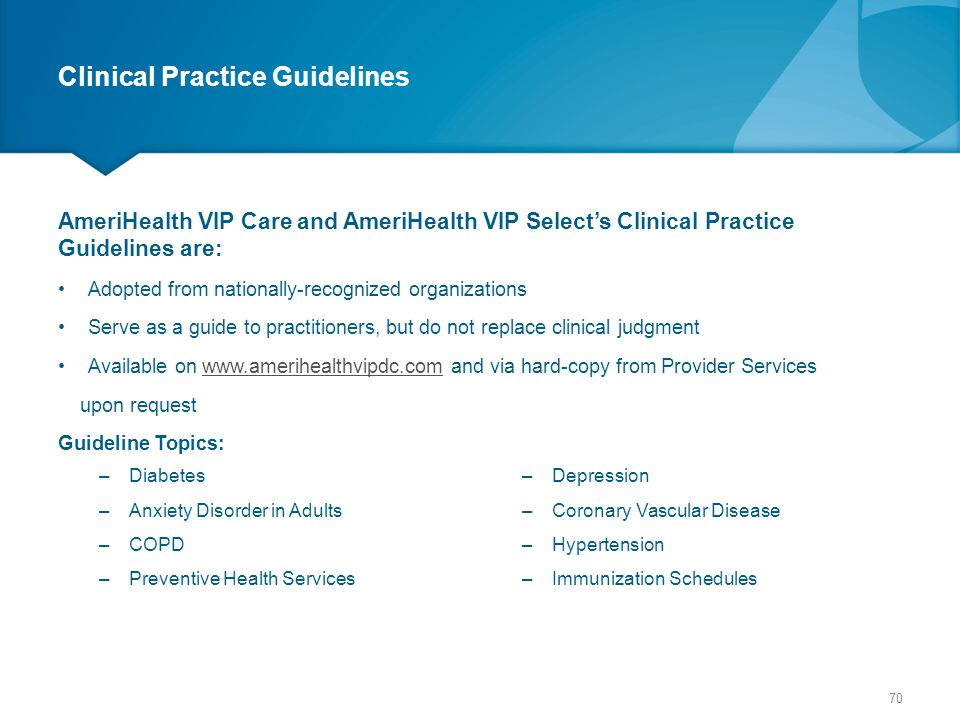 Clinical Practice Guidelines AmeriHealth VIP Care and AmeriHealth VIP Select's Clinical Practice Guidelines are: Adopted from nationally-recognized or