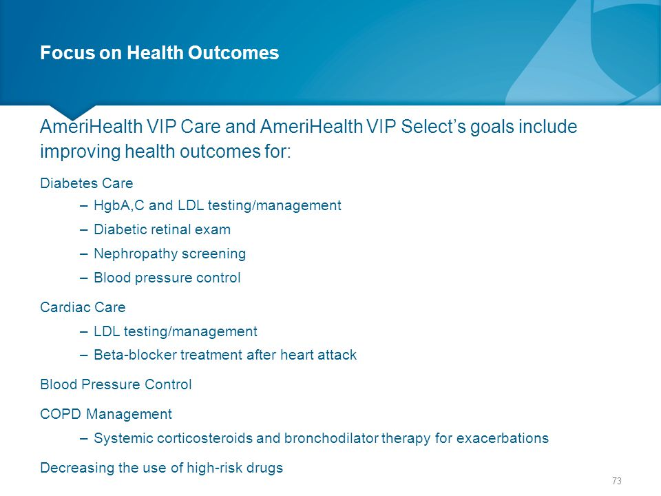 Focus on Health Outcomes AmeriHealth VIP Care and AmeriHealth VIP Select's goals include improving health outcomes for: Diabetes Care –HgbA,C and LDL