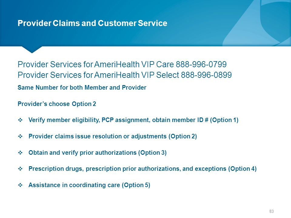 Provider Claims and Customer Service Provider Services for AmeriHealth VIP Care 888-996-0799 Provider Services for AmeriHealth VIP Select 888-996-0899