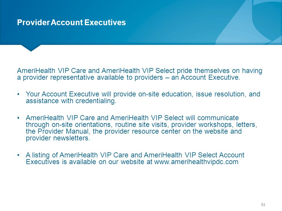Provider Account Executives AmeriHealth VIP Care and AmeriHealth VIP Select pride themselves on having a provider representative available to provider