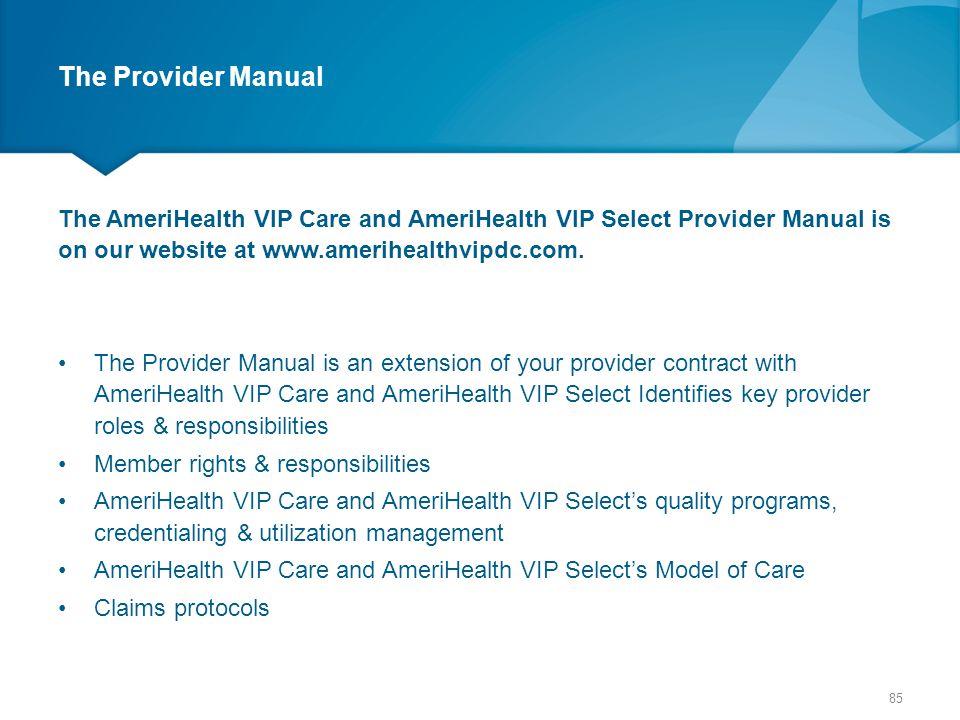 The Provider Manual The AmeriHealth VIP Care and AmeriHealth VIP Select Provider Manual is on our website at www.amerihealthvipdc.com. The Provider Ma