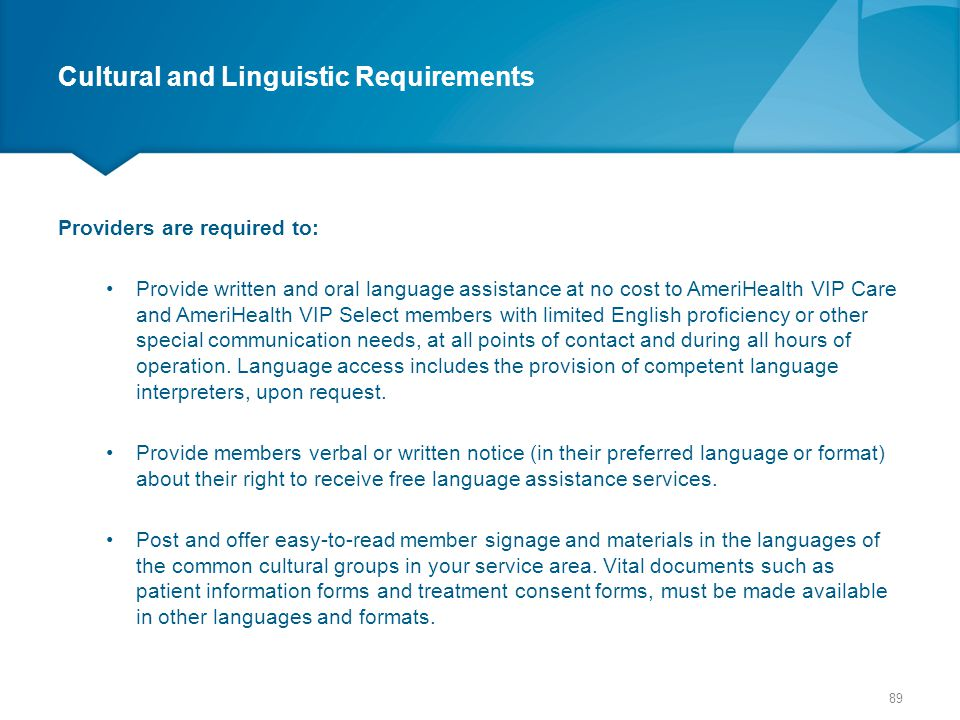 Cultural and Linguistic Requirements Providers are required to: Provide written and oral language assistance at no cost to AmeriHealth VIP Care and Am