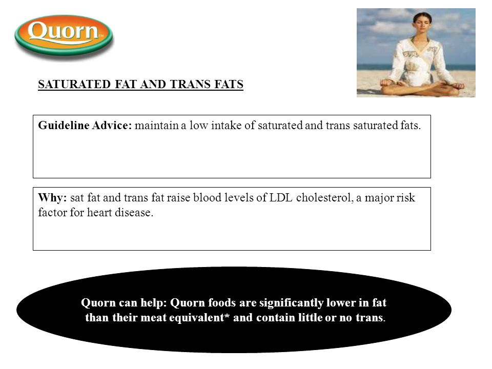 Guideline Advice: maintain a low intake of saturated and trans saturated fats. Why: sat fat and trans fat raise blood levels of LDL cholesterol, a maj
