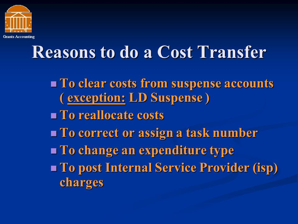 Reasons to do a Cost Transfer To clear costs from suspense accounts ( exception: LD Suspense ) To clear costs from suspense accounts ( exception: LD Suspense ) To reallocate costs To reallocate costs To correct or assign a task number To correct or assign a task number To change an expenditure type To change an expenditure type To post Internal Service Provider (isp) charges To post Internal Service Provider (isp) charges Grants Accounting