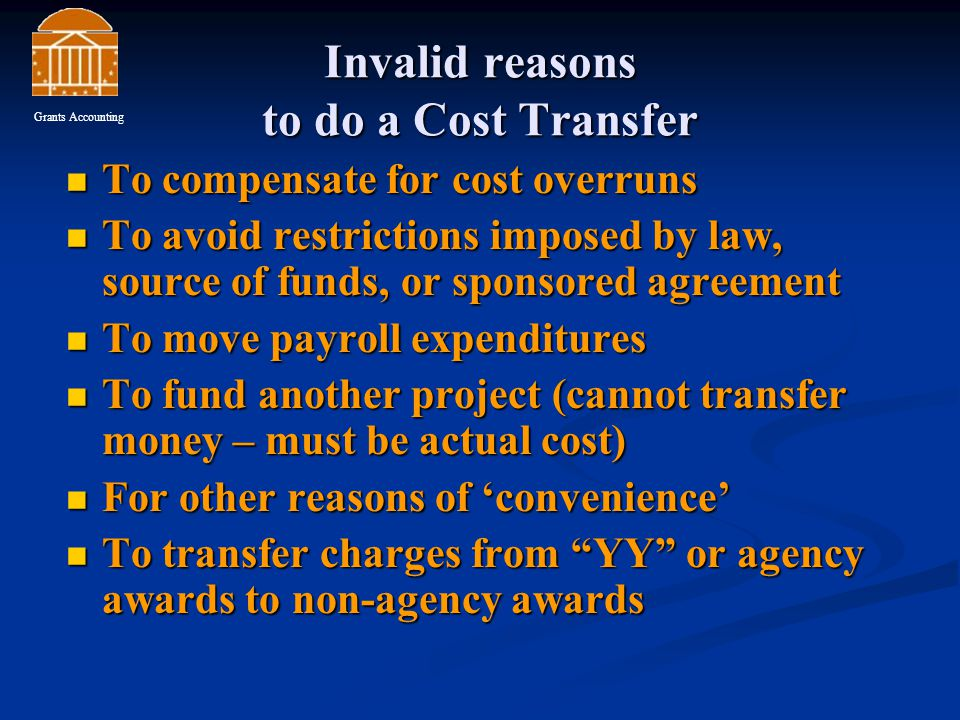 Invalid reasons to do a Cost Transfer To compensate for cost overruns To compensate for cost overruns To avoid restrictions imposed by law, source of funds, or sponsored agreement To avoid restrictions imposed by law, source of funds, or sponsored agreement To move payroll expenditures To move payroll expenditures To fund another project (cannot transfer money – must be actual cost) To fund another project (cannot transfer money – must be actual cost) For other reasons of 'convenience' For other reasons of 'convenience' To transfer charges from YY or agency awards to non-agency awards To transfer charges from YY or agency awards to non-agency awards Grants Accounting