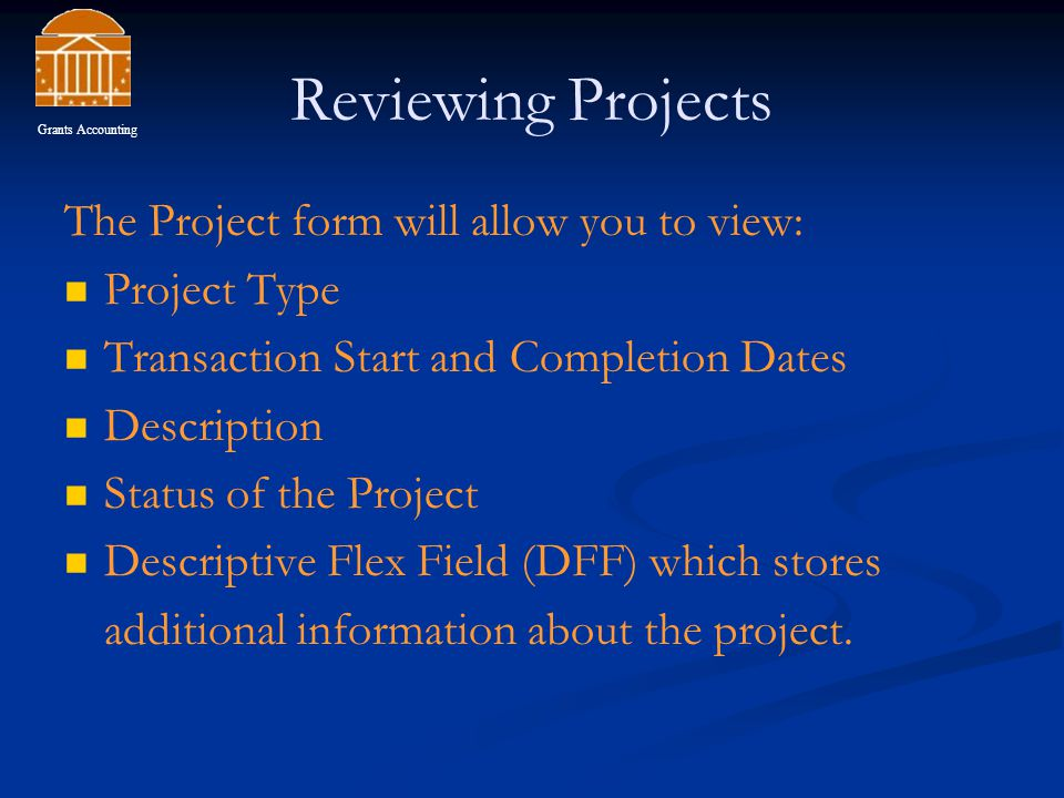 Reviewing Projects The Project form will allow you to view: Project Type Transaction Start and Completion Dates Description Status of the Project Descriptive Flex Field (DFF) which stores additional information about the project.