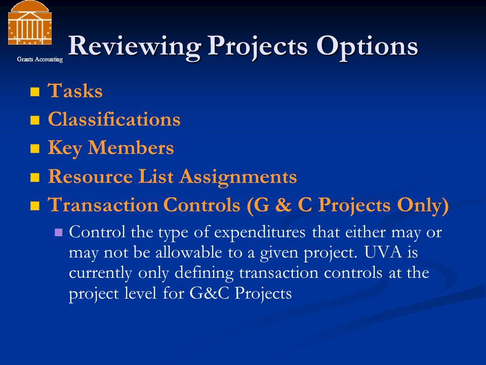 Reviewing Projects Options Tasks Classifications Key Members Resource List Assignments Transaction Controls (G & C Projects Only) Control the type of expenditures that either may or may not be allowable to a given project.
