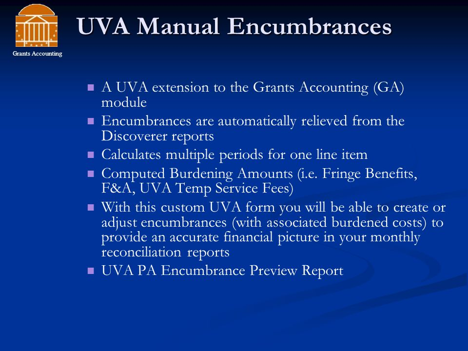 UVA Manual Encumbrances A UVA extension to the Grants Accounting (GA) module Encumbrances are automatically relieved from the Discoverer reports Calculates multiple periods for one line item Computed Burdening Amounts (i.e.