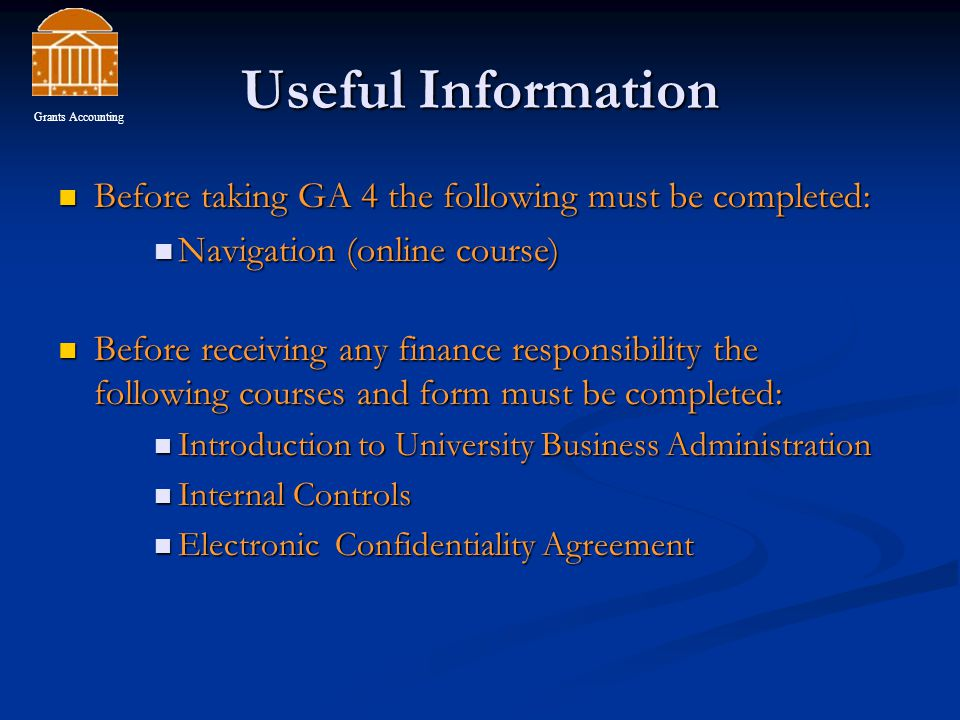 Useful Information Before taking GA 4 the following must be completed: Before taking GA 4 the following must be completed: Navigation (online course) Navigation (online course) Before receiving any finance responsibility the following courses and form must be completed: Before receiving any finance responsibility the following courses and form must be completed: Introduction to University Business Administration Introduction to University Business Administration Internal Controls Internal Controls Electronic Confidentiality Agreement Electronic Confidentiality Agreement Grants Accounting