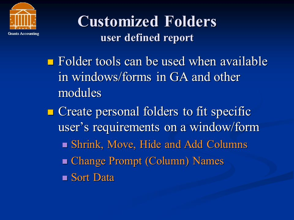 Customized Folders user defined report Folder tools can be used when available in windows/forms in GA and other modules Folder tools can be used when available in windows/forms in GA and other modules Create personal folders to fit specific user's requirements on a window/form Create personal folders to fit specific user's requirements on a window/form Shrink, Move, Hide and Add Columns Shrink, Move, Hide and Add Columns Change Prompt (Column) Names Change Prompt (Column) Names Sort Data Sort Data Grants Accounting