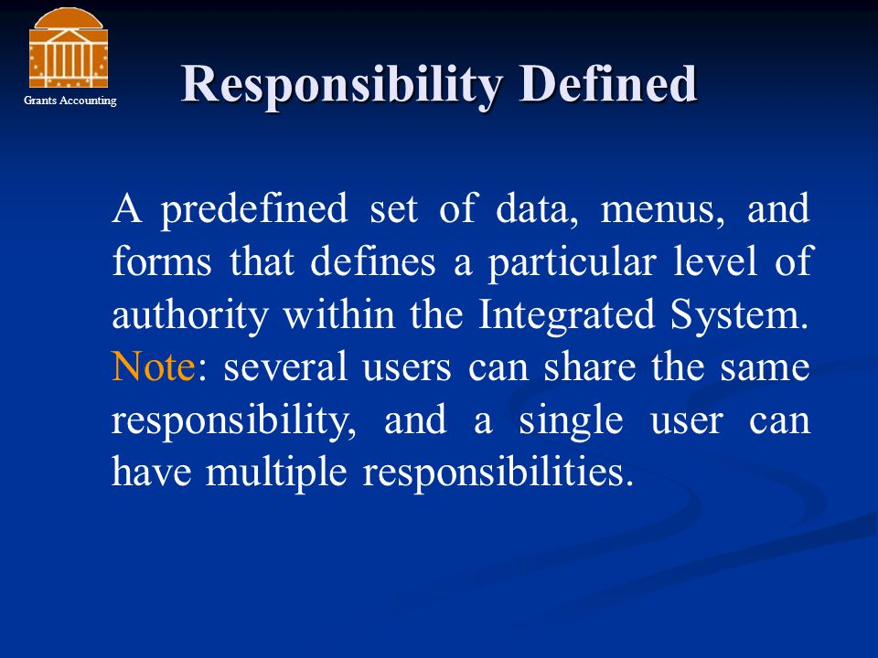 Responsibility Defined A predefined set of data, menus, and forms that defines a particular level of authority within the Integrated System.
