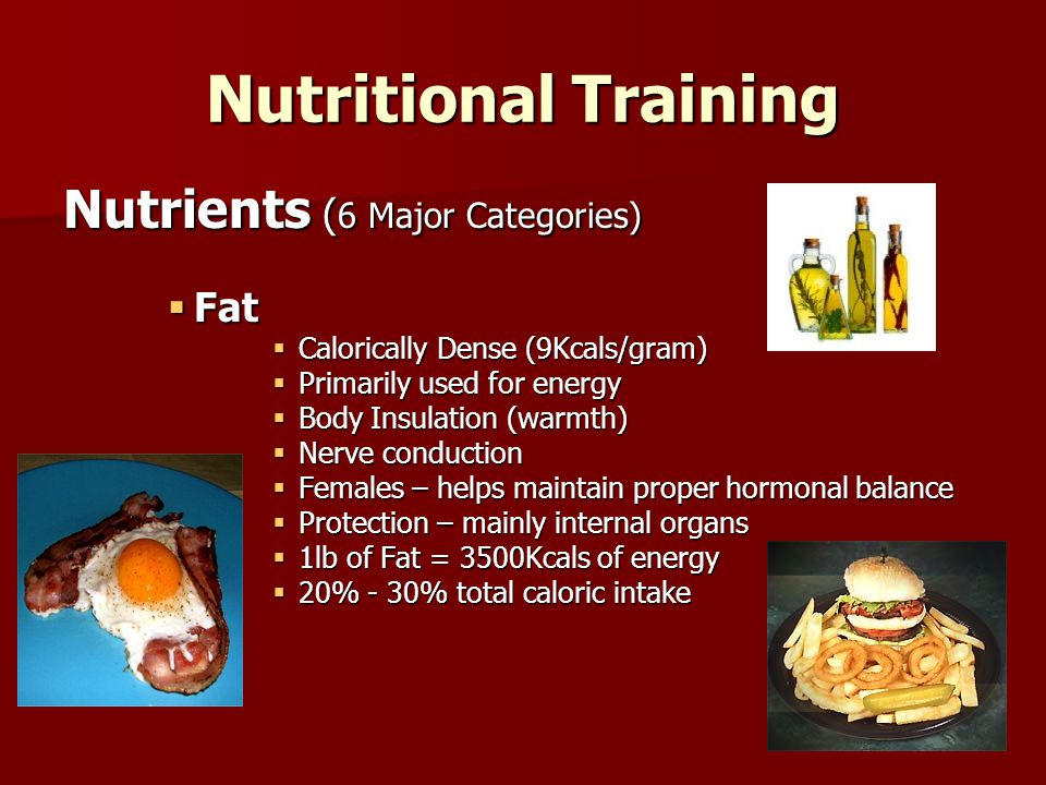Nutritional Training Nutrients ( 6 Major Categories)  Protein  Builds & Repairs tissues  Synthesis of hormones, enzymes & antibodies  Stored as fat  Can be used for energy production in the absence of carbs (high cost)  Average individual needs approx 0.8 to 1.0grams/kg of body weight per day –Intense Training (muscular) 1.2 to 1.7gram/kg of body weight per day  Protein Supplementation (?)  12% - 20% total caloric intake