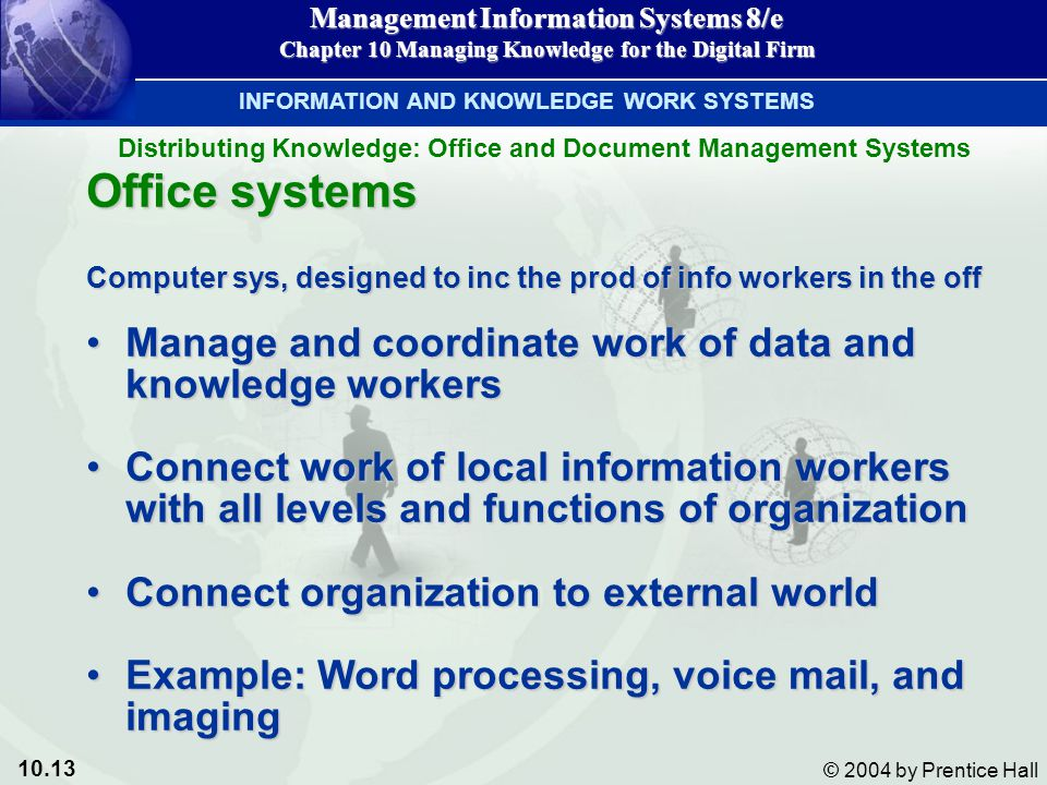10.13 © 2004 by Prentice Hall Management Information Systems 8/e Chapter 10 Managing Knowledge for the Digital Firm Office systems Computer sys, designed to inc the prod of info workers in the off Manage and coordinate work of data and knowledge workersManage and coordinate work of data and knowledge workers Connect work of local information workers with all levels and functions of organizationConnect work of local information workers with all levels and functions of organization Connect organization to external worldConnect organization to external world Example: Word processing, voice mail, and imagingExample: Word processing, voice mail, and imaging INFORMATION AND KNOWLEDGE WORK SYSTEMS Distributing Knowledge: Office and Document Management Systems