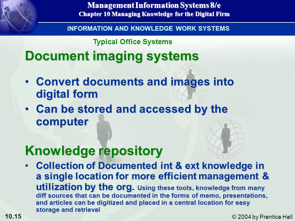 10.15 © 2004 by Prentice Hall Management Information Systems 8/e Chapter 10 Managing Knowledge for the Digital Firm Document imaging systems Convert documents and images into digital formConvert documents and images into digital form Can be stored and accessed by the computerCan be stored and accessed by the computer Knowledge repository Collection of Documented int & ext knowledge in a single location for more efficient management & utilization by the org.
