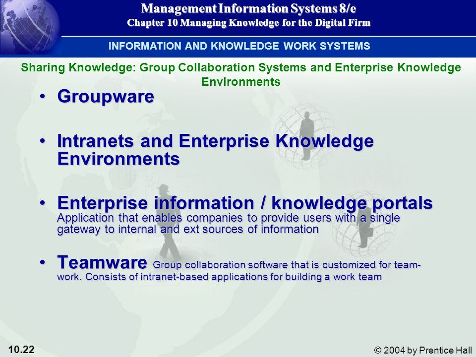 10.22 © 2004 by Prentice Hall Management Information Systems 8/e Chapter 10 Managing Knowledge for the Digital Firm GroupwareGroupware Intranets and Enterprise Knowledge EnvironmentsIntranets and Enterprise Knowledge Environments Enterprise information / knowledge portals Application that enables companies to provide users with a single gateway to internal and ext sources of informationEnterprise information / knowledge portals Application that enables companies to provide users with a single gateway to internal and ext sources of information Teamware Group collaboration software that is customized for team- work.