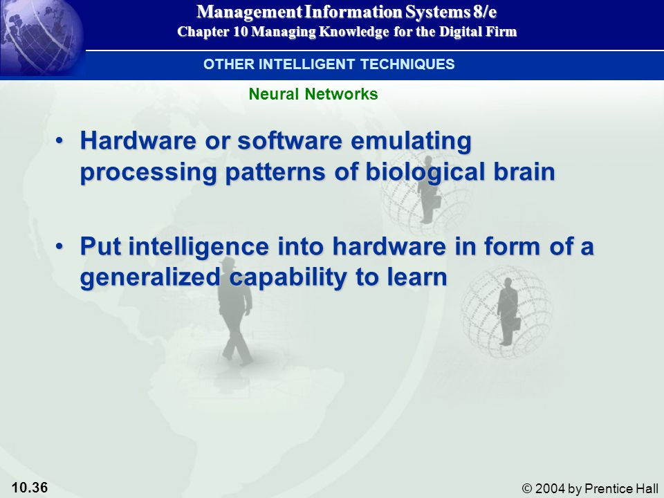 10.36 © 2004 by Prentice Hall Management Information Systems 8/e Chapter 10 Managing Knowledge for the Digital Firm Hardware or software emulating processing patterns of biological brainHardware or software emulating processing patterns of biological brain Put intelligence into hardware in form of a generalized capability to learnPut intelligence into hardware in form of a generalized capability to learn Neural Networks OTHER INTELLIGENT TECHNIQUES