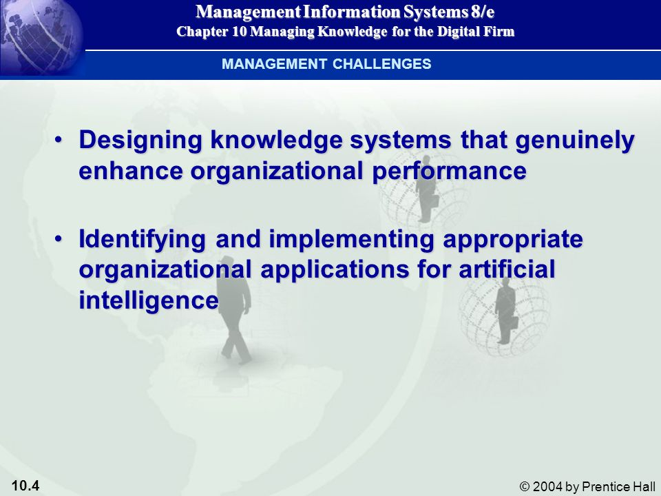 10.4 © 2004 by Prentice Hall Management Information Systems 8/e Chapter 10 Managing Knowledge for the Digital Firm Designing knowledge systems that genuinely enhance organizational performanceDesigning knowledge systems that genuinely enhance organizational performance Identifying and implementing appropriate organizational applications for artificial intelligenceIdentifying and implementing appropriate organizational applications for artificial intelligence MANAGEMENT CHALLENGES