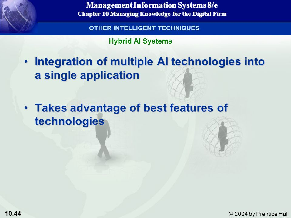 10.44 © 2004 by Prentice Hall Management Information Systems 8/e Chapter 10 Managing Knowledge for the Digital Firm Integration of multiple AI technologies into a single applicationIntegration of multiple AI technologies into a single application Takes advantage of best features of technologiesTakes advantage of best features of technologies Hybrid AI Systems OTHER INTELLIGENT TECHNIQUES