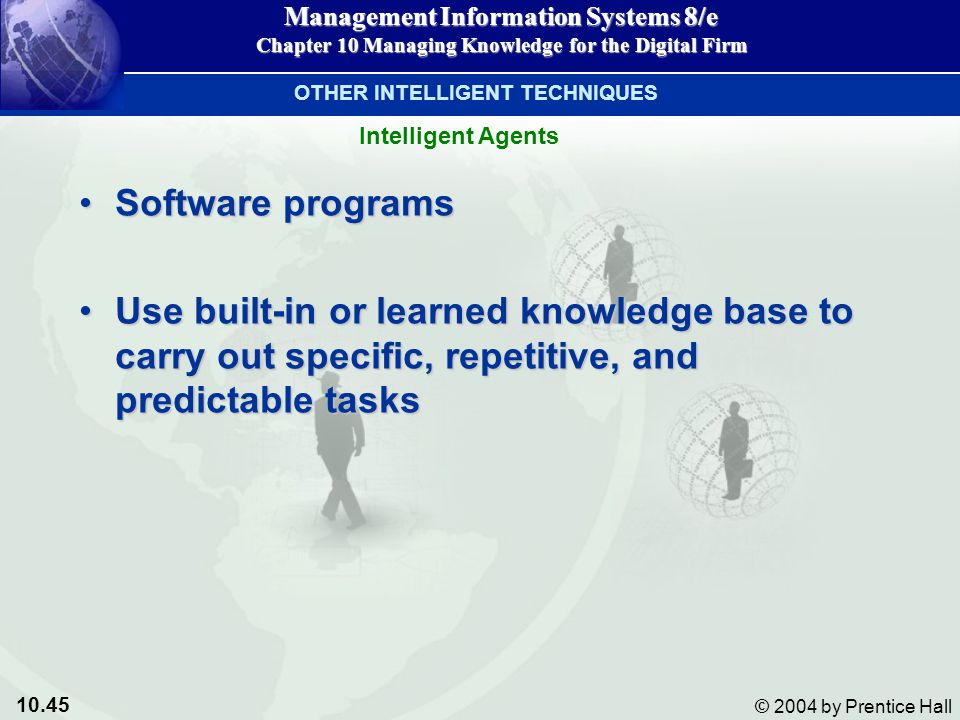 10.45 © 2004 by Prentice Hall Management Information Systems 8/e Chapter 10 Managing Knowledge for the Digital Firm Software programsSoftware programs Use built-in or learned knowledge base to carry out specific, repetitive, and predictable tasksUse built-in or learned knowledge base to carry out specific, repetitive, and predictable tasks Intelligent Agents OTHER INTELLIGENT TECHNIQUES