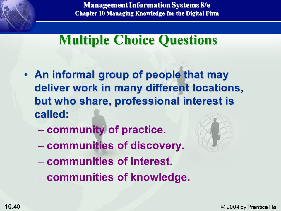 10.49 © 2004 by Prentice Hall Management Information Systems 8/e Chapter 10 Managing Knowledge for the Digital Firm An informal group of people that may deliver work in many different locations, but who share, professional interest is called:An informal group of people that may deliver work in many different locations, but who share, professional interest is called: –community of practice.