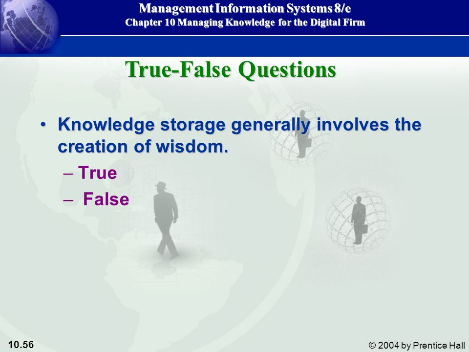 10.56 © 2004 by Prentice Hall Management Information Systems 8/e Chapter 10 Managing Knowledge for the Digital Firm Knowledge storage generally involves the creation of wisdom.Knowledge storage generally involves the creation of wisdom.