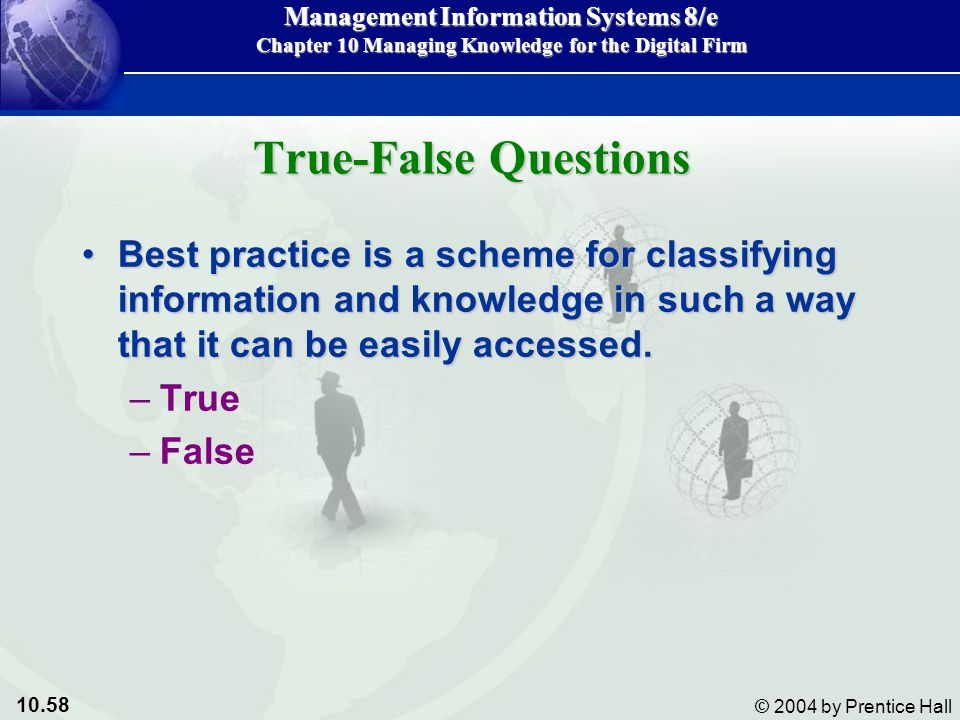 10.58 © 2004 by Prentice Hall Management Information Systems 8/e Chapter 10 Managing Knowledge for the Digital Firm Best practice is a scheme for classifying information and knowledge in such a way that it can be easily accessed.Best practice is a scheme for classifying information and knowledge in such a way that it can be easily accessed.