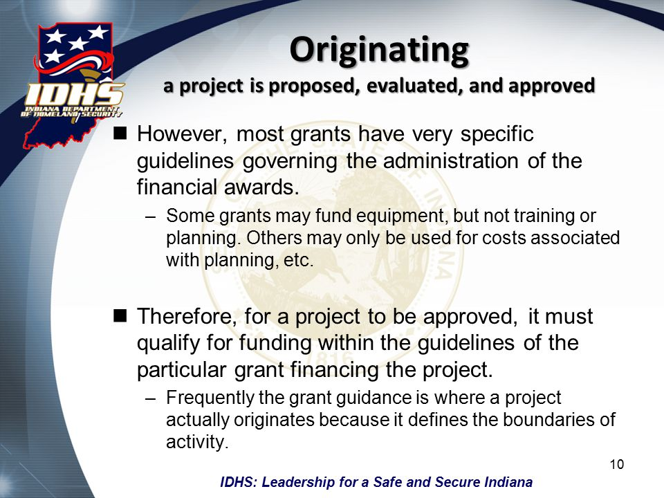IDHS: Leadership for a Safe and Secure Indiana Originating a project is proposed, evaluated, and approved However, most grants have very specific guidelines governing the administration of the financial awards.