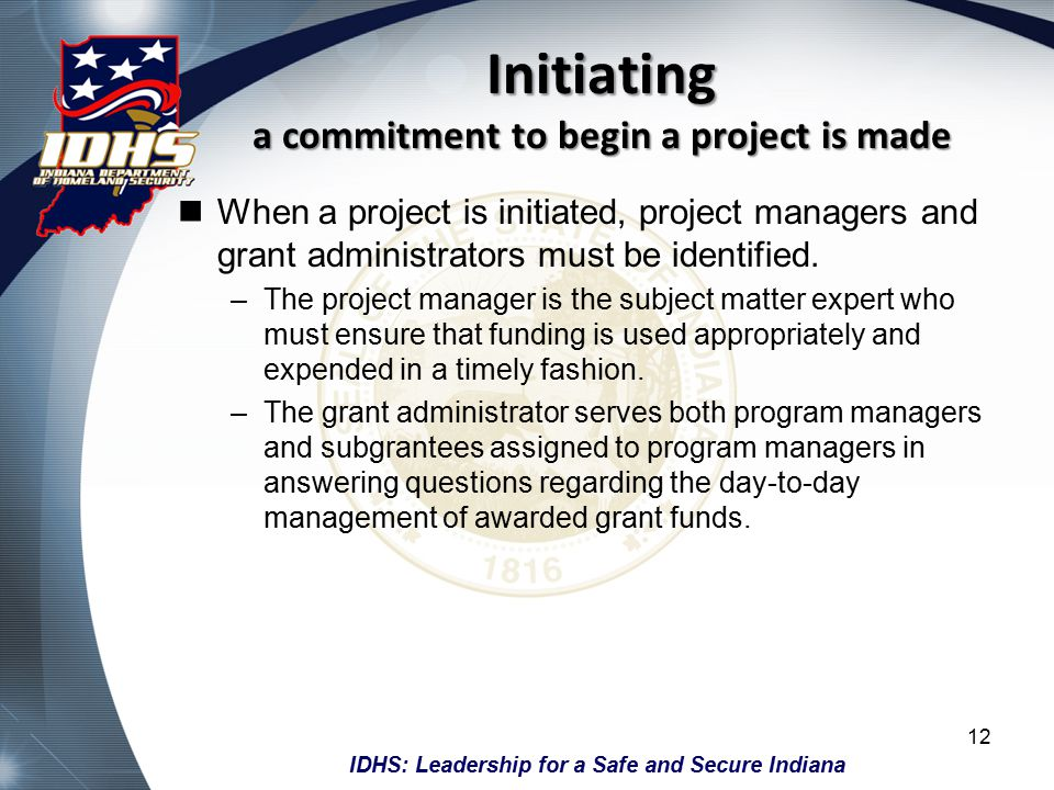 IDHS: Leadership for a Safe and Secure Indiana Initiating a commitment to begin a project is made When a project is initiated, project managers and grant administrators must be identified.