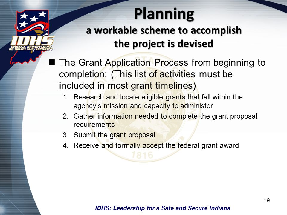 IDHS: Leadership for a Safe and Secure Indiana Planning a workable scheme to accomplish the project is devised The Grant Application Process from beginning to completion: (This list of activities must be included in most grant timelines) 1.Research and locate eligible grants that fall within the agency's mission and capacity to administer 2.Gather information needed to complete the grant proposal requirements 3.Submit the grant proposal 4.Receive and formally accept the federal grant award 19