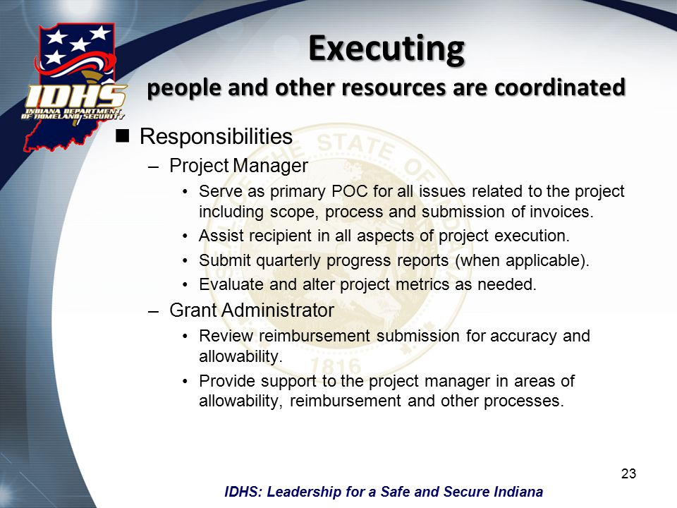 IDHS: Leadership for a Safe and Secure Indiana Executing people and other resources are coordinated Responsibilities –Project Manager Serve as primary POC for all issues related to the project including scope, process and submission of invoices.