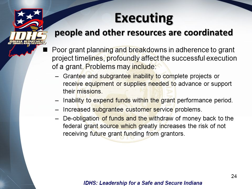 IDHS: Leadership for a Safe and Secure Indiana Executing people and other resources are coordinated Poor grant planning and breakdowns in adherence to grant project timelines, profoundly affect the successful execution of a grant.