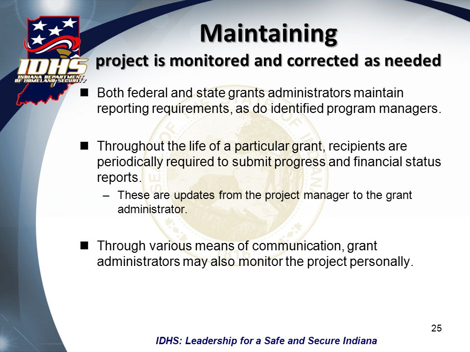 IDHS: Leadership for a Safe and Secure Indiana Maintaining project is monitored and corrected as needed Both federal and state grants administrators maintain reporting requirements, as do identified program managers.