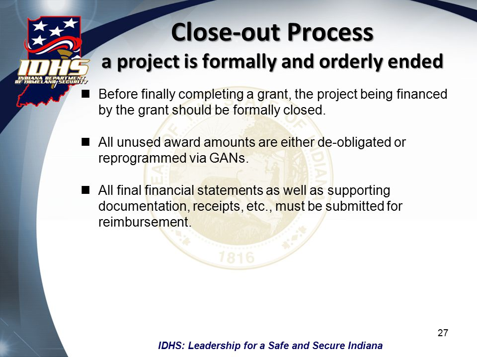 IDHS: Leadership for a Safe and Secure Indiana Close-out Process a project is formally and orderly ended Before finally completing a grant, the project being financed by the grant should be formally closed.