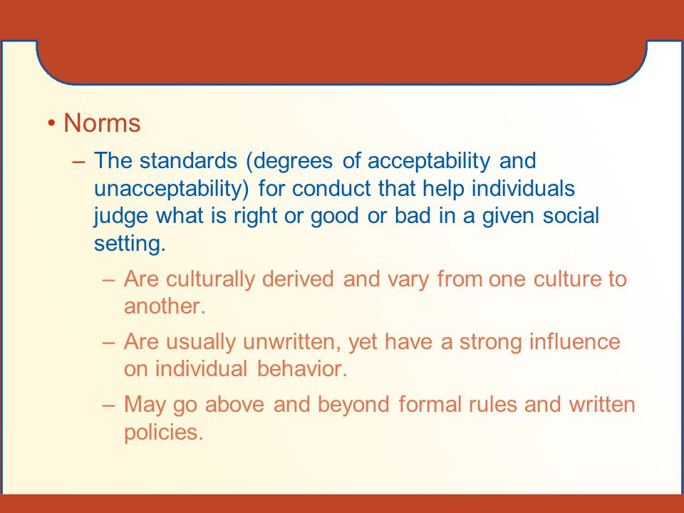 Norms –The standards (degrees of acceptability and unacceptability) for conduct that help individuals judge what is right or good or bad in a given so