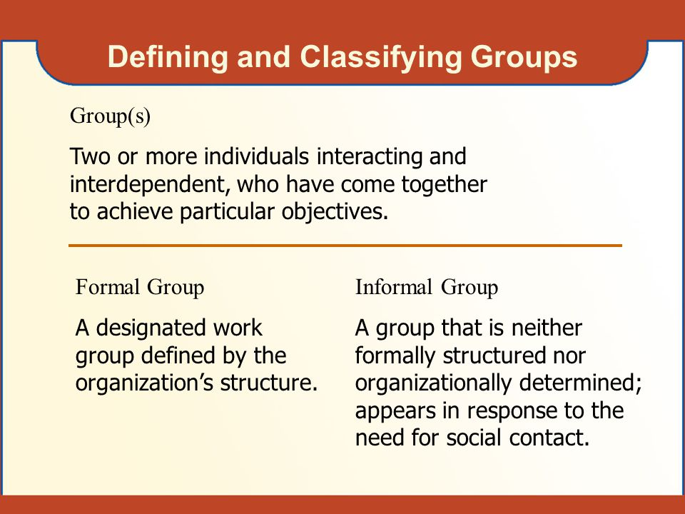 Defining and Classifying Groups Group(s) Two or more individuals interacting and interdependent, who have come together to achieve particular objectiv