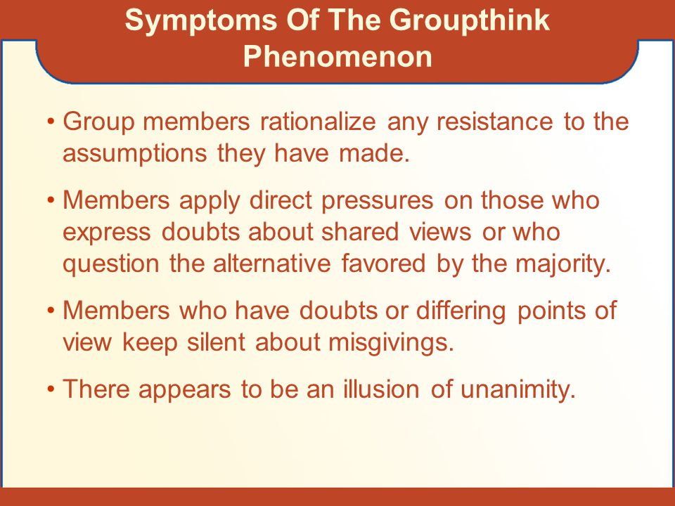 Symptoms Of The Groupthink Phenomenon Group members rationalize any resistance to the assumptions they have made. Members apply direct pressures on th